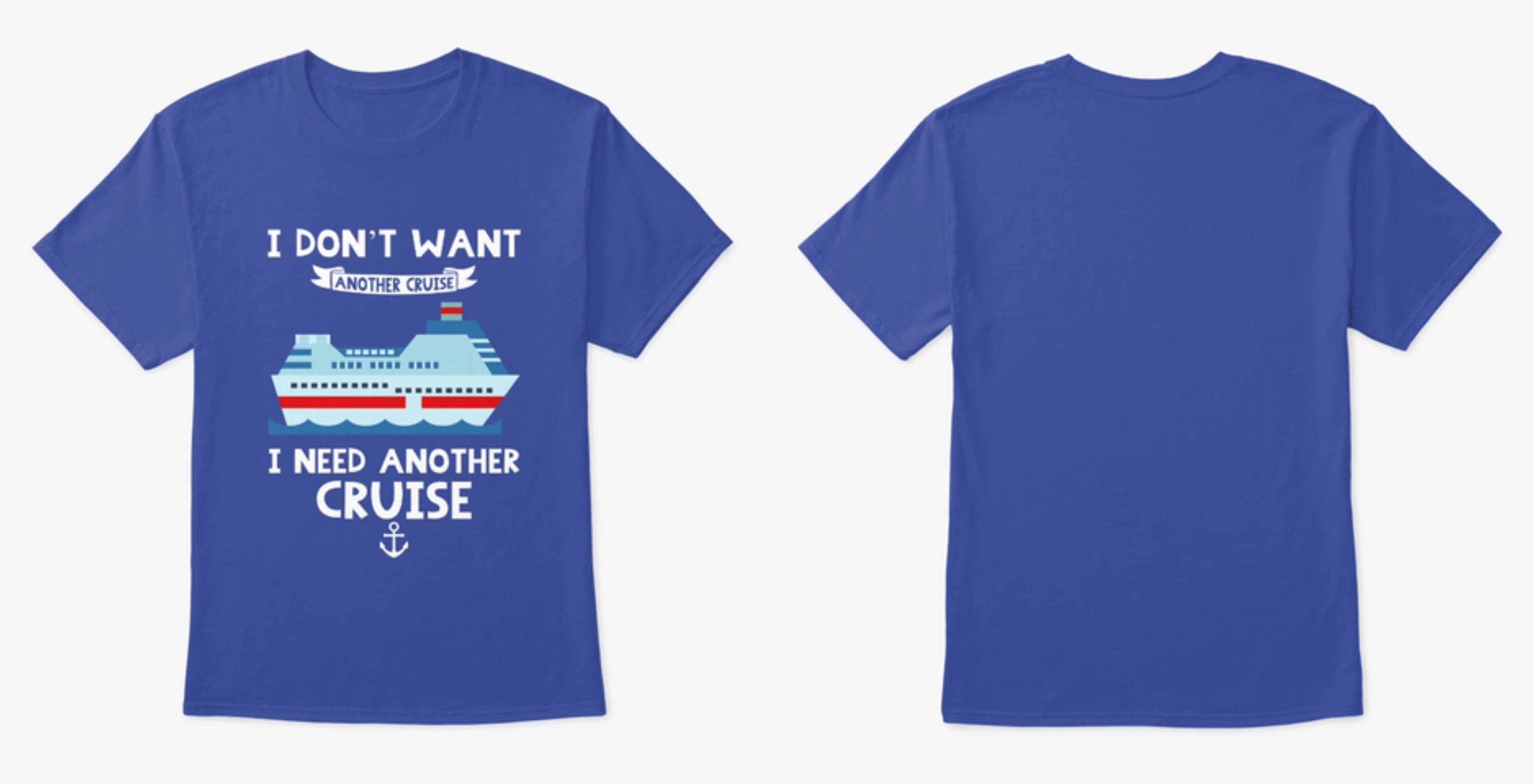 Funny Cruise Tshirt. I don't want another cruise, I need another cruise.